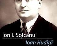 """Ion I. Solcanu, """"Ioan Hudiţă, istoric, om politic şi autor de jurnal"""""""
