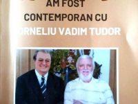 """""""Am fost contemporan cu Corneliu Vadim Tudor"""""""